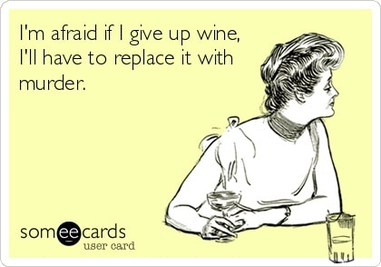 Funny Ecards - im afraid if i give up wine