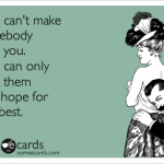 Funny Memes - Ecards - you cant make somebody
