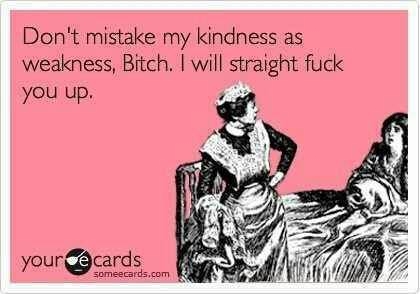 Funny Ecards - dont mistake my kindness