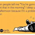 Funny Memes - Ecards - when people tell me