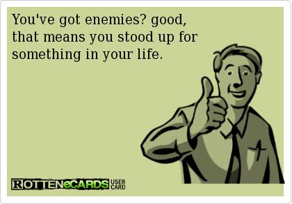 Funny Memes - Ecards - youve got enemies