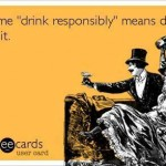 Funny Ecards - drink responsibly