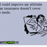Funny Memes - Ecards - my insurance doesnt cover those meds