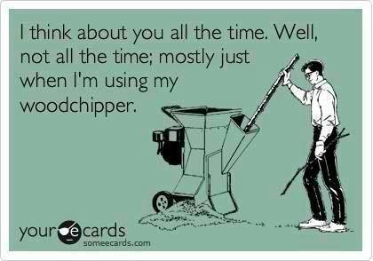 Funny Memes - Ecards - using my woodchipper