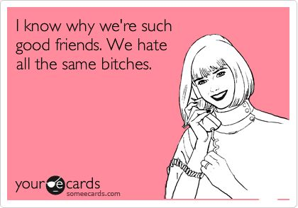 Funny Ecards - hate the same bitches